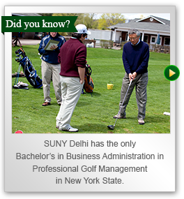 SUNY Delhi has the only Bachelors in Business Administration in Professional Golf Management in New York State.